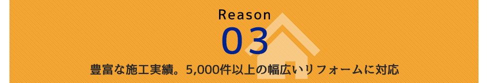 Reason 03 豊富な施工実績。5,000件以上の幅広いリフォームに対応