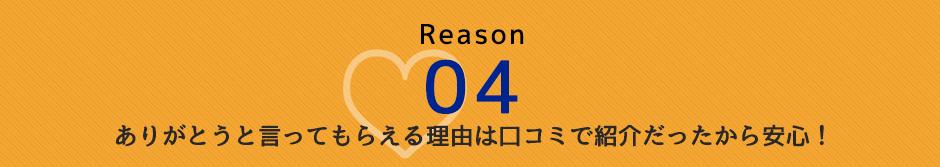 Reason 04 ありがとうと言ってもらえる理由 口コミで紹介だったから安心!