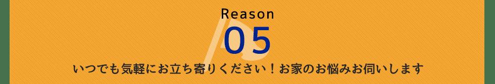 Reason 05 いつでも気軽にお立ち寄りください!お家のお悩みお伺いします